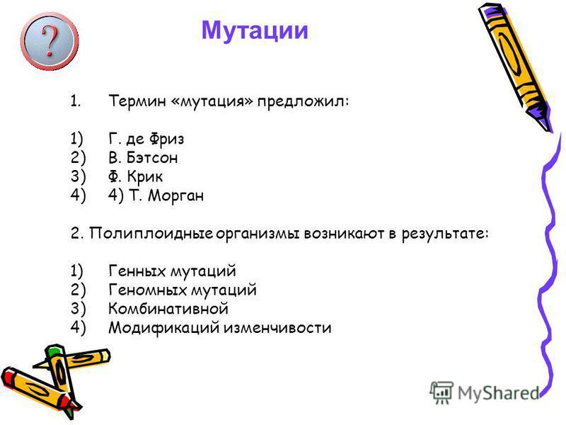 Мутации 1. Термин «мутация» предложил: 1)Г. де Фриз 2)В. Бэтсон 3)Ф. Крик 4)4) Т. Морган 2. Полиплоидные организмы возникают в результате: 1)Генных мутаций 2)Геномных мутаций 3)Комбинативной 4)Модификаций изменчивости