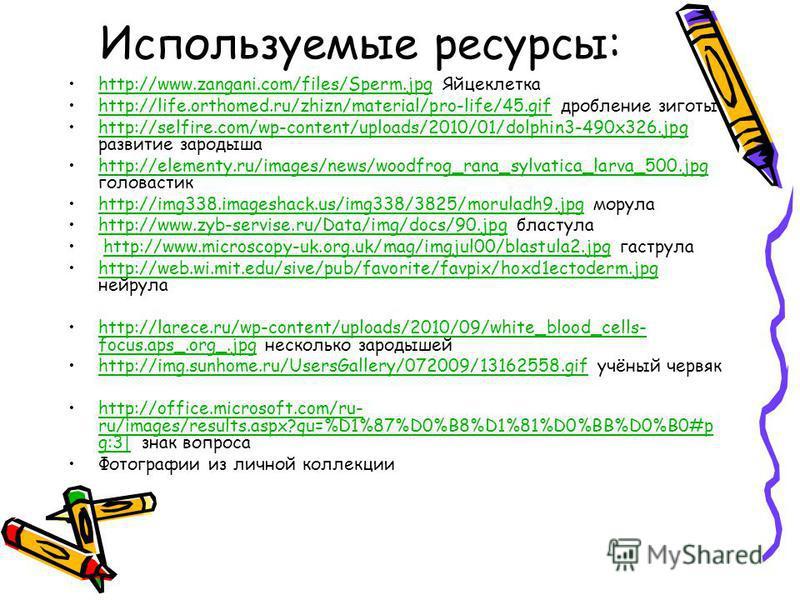 Используемые ресурсы: http://www.zangani.com/files/Sperm.jpg Яйцеклеткаhttp://www.zangani.com/files/Sperm.jpg http://life.orthomed.ru/zhizn/material/pro-life/45. gif дробление зиготыhttp://life.orthomed.ru/zhizn/material/pro-life/45. gif http://selfi