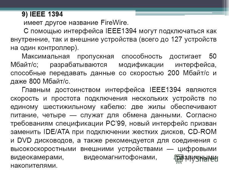 9) IEEE 1394 имеет другое название FireWire. С помощью интерфейса IEEE1394 могут подключаться как внутренние, так и внешние устройства (всего до 127 устройств на один контроллер). Максимальная пропускная способность достигает 50 Мбайт/с; разрабатываю