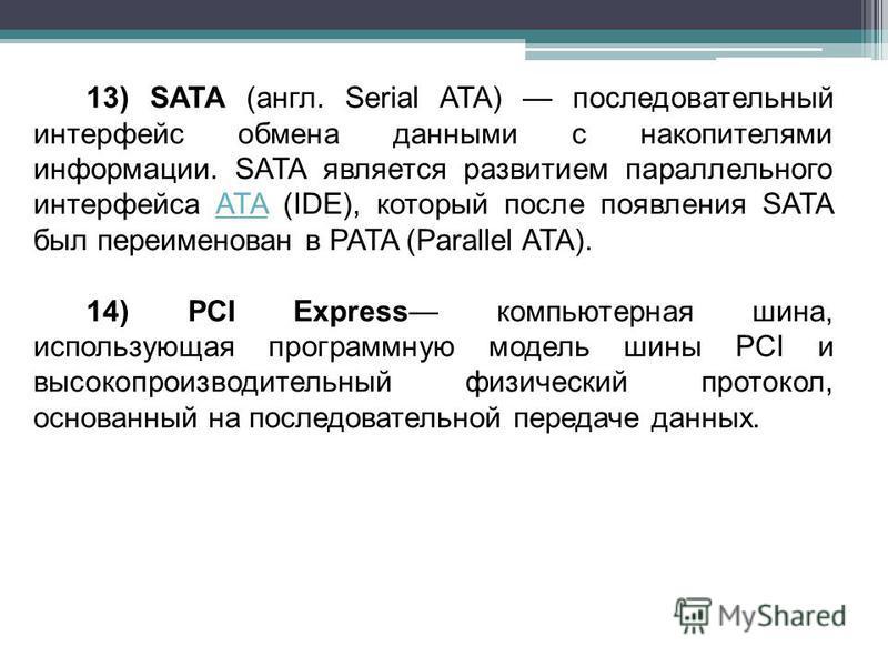 13) SATA (англ. Serial ATA) последовательный интерфейс обмена данными с накопителями информации. SATA является развитием параллельного интерфейса ATA (IDE), который после появления SATA был переименован в PATA (Parallel ATA).ATA 14) PCI Express компь