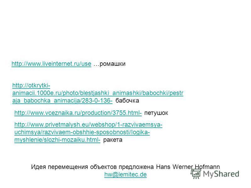http://www.liveinternet.ru/usehttp://www.liveinternet.ru/use …ромашки Идея перемещения объектов предложена Hans Werner Hofmann hw@lemitec.de hw@lemitec.de http://otkrytki- animacii.1000e.ru/photo/blestjashki_animashki/babochki/pestr aja_babochka_anim