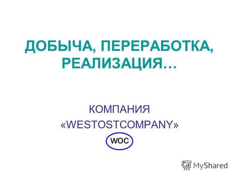 ДОБЫЧА, ПЕРЕРАБОТКА, РЕАЛИЗАЦИЯ… КОМПАНИЯ «WESTOSTCOMPANY» woc