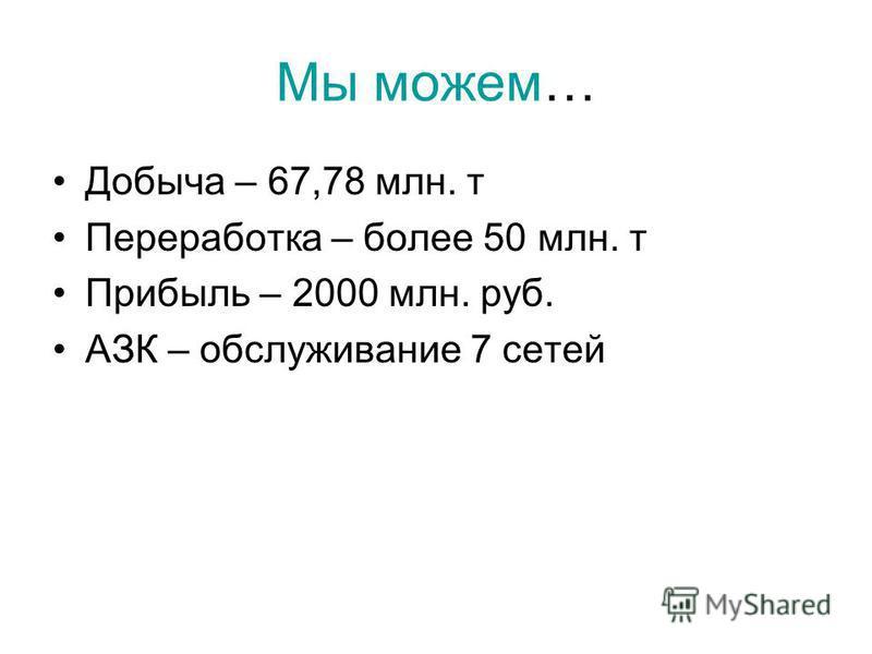 Мы можем… Добыча – 67,78 млн. т Переработка – более 50 млн. т Прибыль – 2000 млн. руб. АЗК – обслуживание 7 сетей