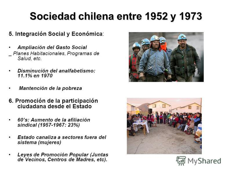 Sociedad chilena entre 1952 y 1973 5. Integración Social y Económica: Ampliación del Gasto Social _ Planes Habitacionales, Programas de Salud, etc. Disminución del analfabetismo: 11.1% en 1970 Mantención de la pobreza 6. Promoción de la participación