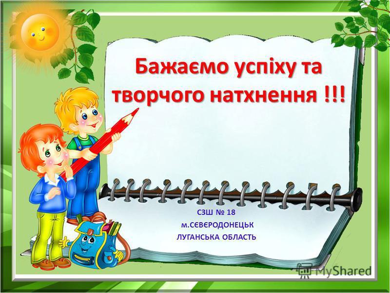 СЗШ 18 м.СЄВЄРОДОНЕЦЬК ЛУГАНСЬКА ОБЛАСТЬ Бажаємо успіху та творчого натхнення !!!