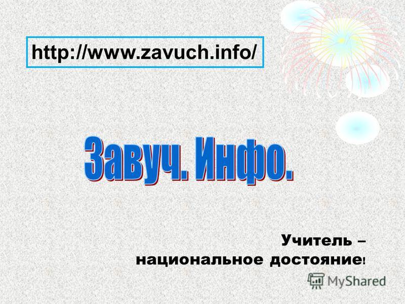 http://www.zavuch.info/ Учитель – национальное достояние !
