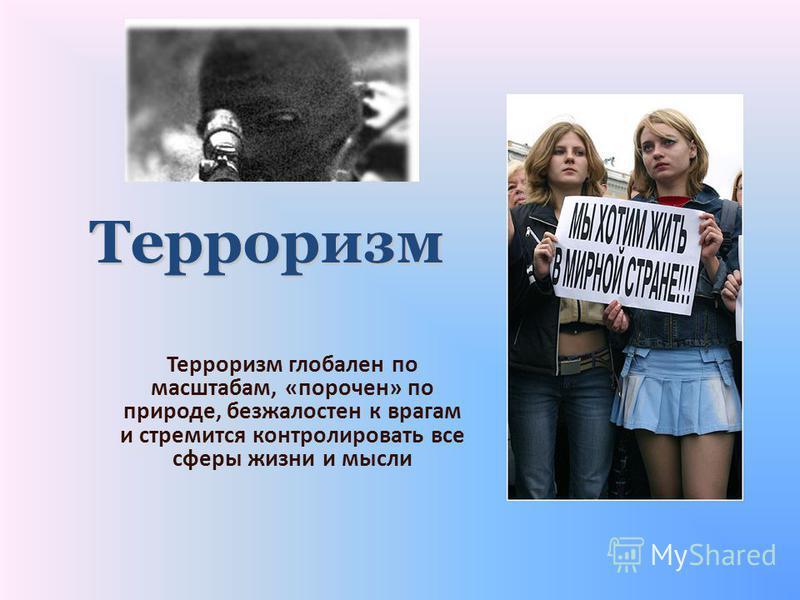 Терроризм глобален по масштабам, «порочен» по природе, безжалостен к врагам и стремится контролировать все сферы жизни и мысли Терроризм
