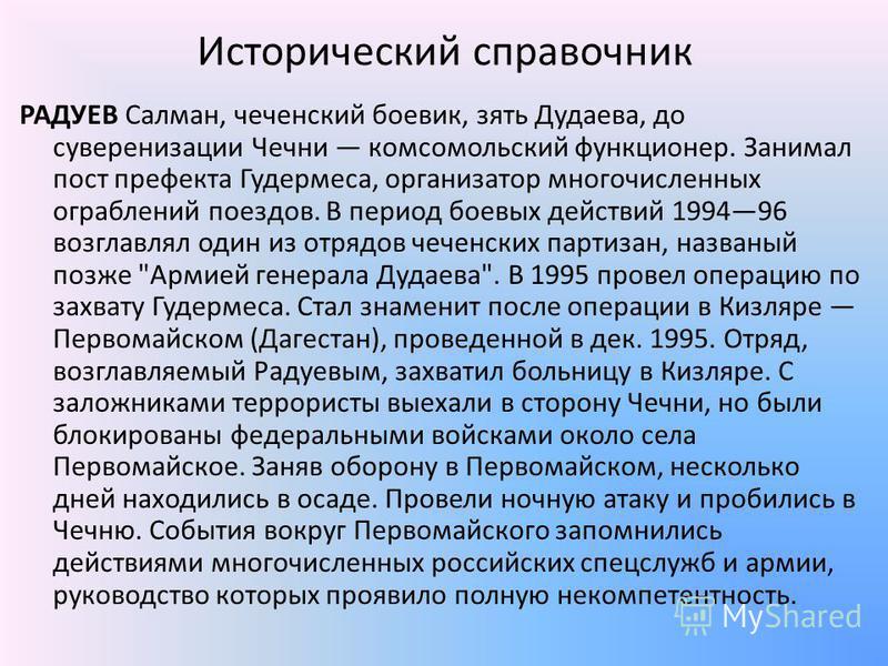 Исторический справочник РАДУЕВ Салман, чеченский боевик, зять Дудаева, до суверенизации Чечни комсомольский функционер. Занимал пост префекта Гудермеса, организатор многочисленных ограблений поездов. В период боевых действий 199496 возглавлял один из