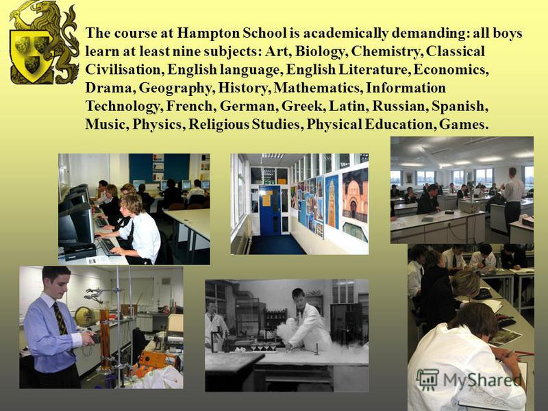 The course at Hampton School is academically demanding: all boys learn at least nine subjects: Art, Biology, Chemistry, Classical Civilisation, English language, English Literature, Economics, Drama, Geography, History, Mathematics, Information Techn