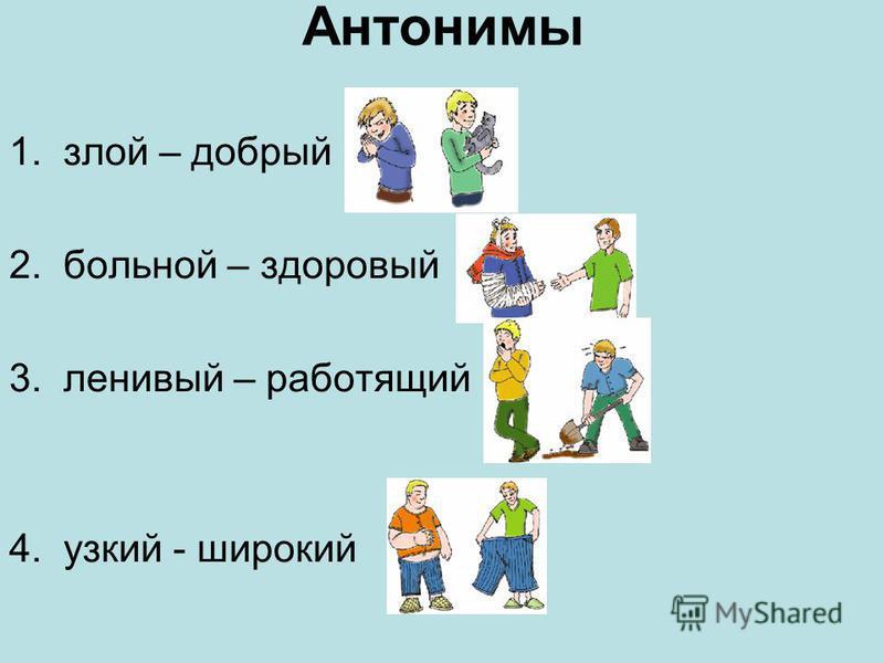 Антонимы 1. злой – добрый 2. больной – здоровый 3. ленивый – работящий 4. узкий - широкий