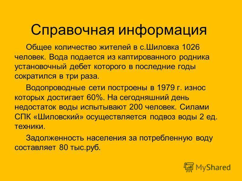 Справочная информация Общее количество жителей в с.Шиловка 1026 человек. Вода подается из каптированного родника установочный дебет которого в последние годы сократился в три раза. Водопроводные сети построены в 1979 г. износ которых достигает 60%. Н