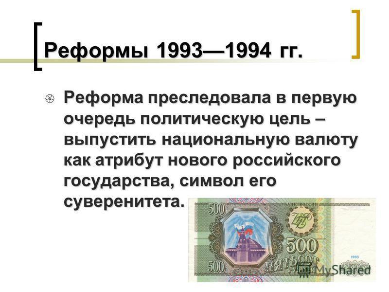 Реформы 19931994 гг. Реформа преследовала в первую очередь политическую цель – выпустить национальную валюту как атрибут нового российского государства, символ его суверенитета. Реформа преследовала в первую очередь политическую цель – выпустить наци