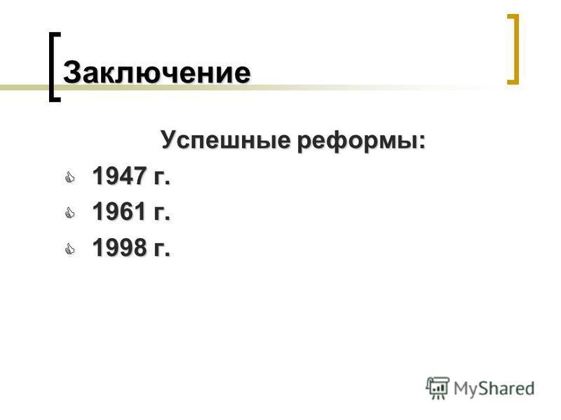 Заключение Успешные реформы: 1947 г. 1947 г. 1961 г. 1961 г. 1998 г. 1998 г.
