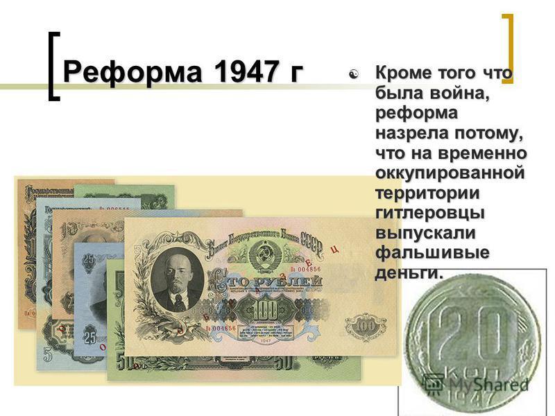 Реформа 1947 г Кроме того что была война, реформа назрела потому, что на временно оккупированной территории гитлеровцы выпускали фальшивые деньги. Кроме того что была война, реформа назрела потому, что на временно оккупированной территории гитлеровцы