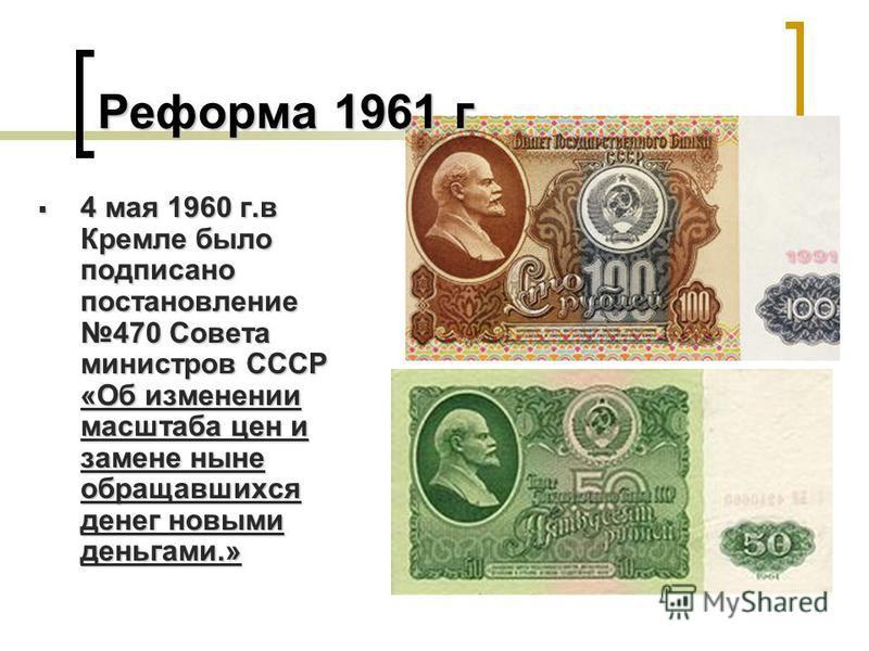4 мая 1960 г.в Кремле было подписано постановление 470 Совета министров СССР «Об изменении масштаба цен и замене ныне обращавшихся денег новыми деньгами.» 4 мая 1960 г.в Кремле было подписано постановление 470 Совета министров СССР «Об изменении масш