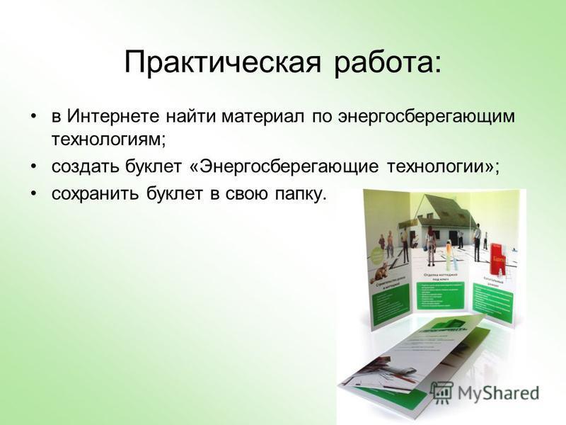Практическая работа: в Интернете найти материал по энергосберегающим технологиям; создать буклет «Энергосберегающие технологии»; сохранить буклет в свою папку.