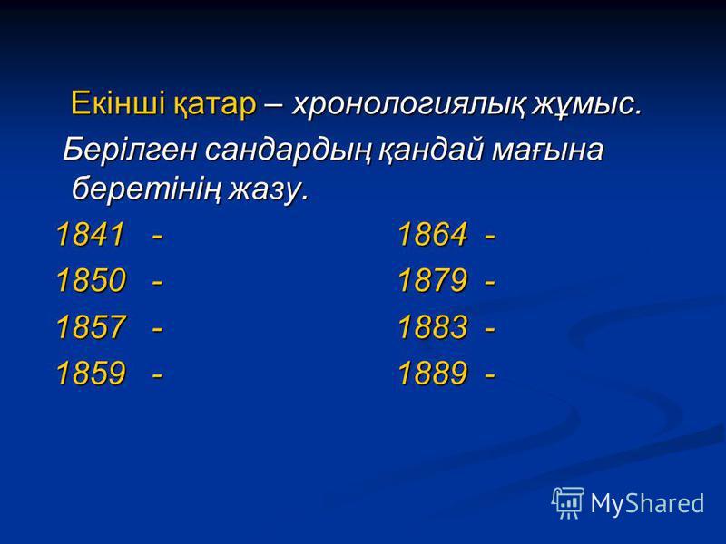 Екінші қатар – хронологиялық жұмыс. Екінші қатар – хронологиялық жұмыс. Берілген сандардың қандай мағына беретінің жазу. Берілген сандардың қандай мағына беретінің жазу. 1841 - 1864 - 1841 - 1864 - 1850 - 1879 - 1850 - 1879 - 1857 - 1883 - 1857 - 188