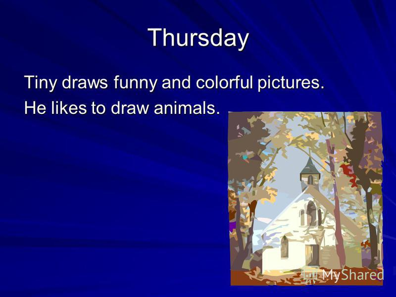 Thursday Tiny draws funny and colorful pictures. He likes to draw animals.