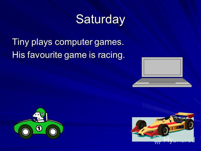 Saturday Tiny plays computer games. His favourite game is racing.