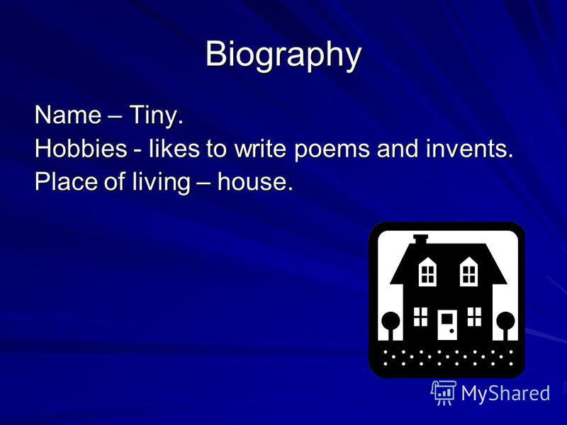 Biography Name – Tiny. Hobbies - likes to write poems and invents. Place of living – house.