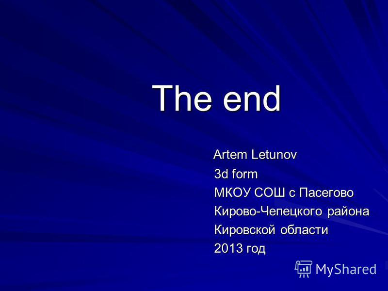 The end Artem Letunov Artem Letunov 3d form МКОУ СОШ с Пасегово Кирово-Чепецкого района Кировской области 2013 год