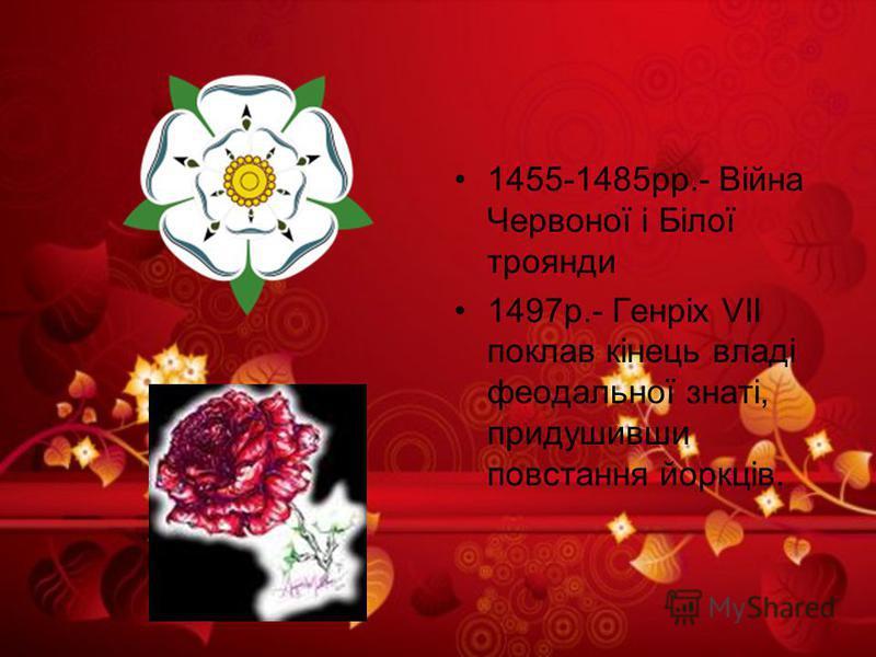 1455-1485рр.- Війна Червоної і Білої троянди 1497р.- Генріх VII поклав кінець владі феодальної знаті, придушивши повстання йоркців.