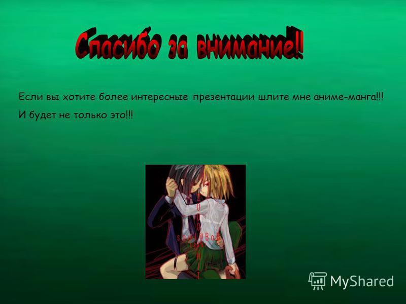 Если вы хотите более интересные презентации шлите мне аниме-манга!!! И будет не только это!!!