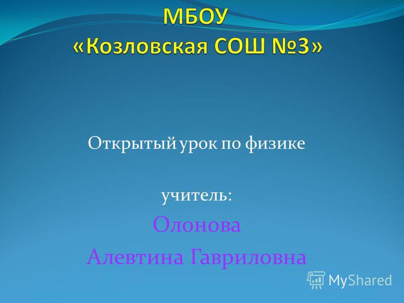 Открытый урок по физике учитель: Олонова Алевтина Гавриловна