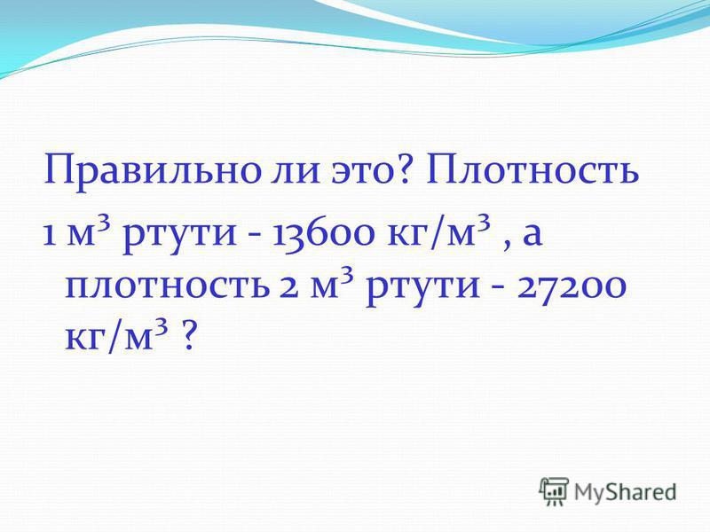 Правильно ли это? Плотность 1 м³ ртути - 13600 кг/м³, а плотность 2 м³ ртути - 27200 кг/м³ ?