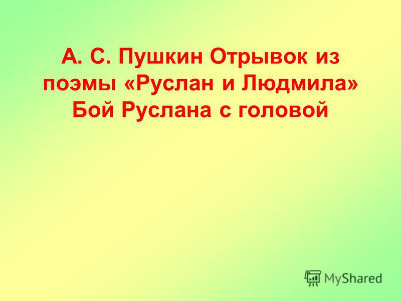 А. С. Пушкин Отрывок из поэмы «Руслан и Людмила» Бой Руслана с головой