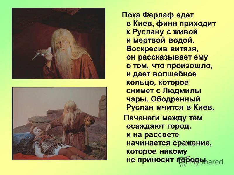 Пока Фарлаф едет в Киев, финн приходит к Руслану с живой и мертвой водой. Воскресив витязя, он рассказывает ему о том, что произошло, и дает волшебное кольцо, которое снимет с Людмилы чары. Ободренный Руслан мчится в Киев. Печенеги между тем осаждают