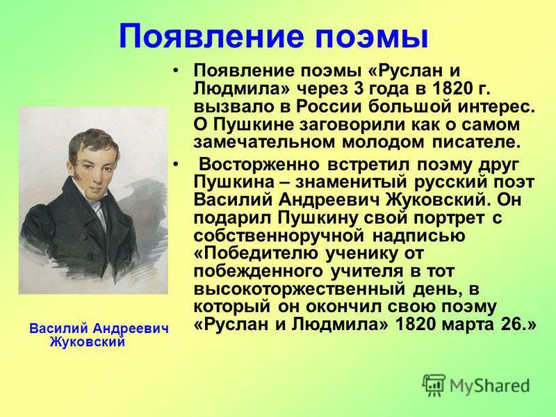 Появление поэмы Появление поэмы «Руслан и Людмила» через 3 года в 1820 г. вызвало в России большой интерес. О Пушкине заговорили как о самом замечательном молодом писателе. Восторженно встретил поэму друг Пушкина – знаменитый русский поэт Василий Анд