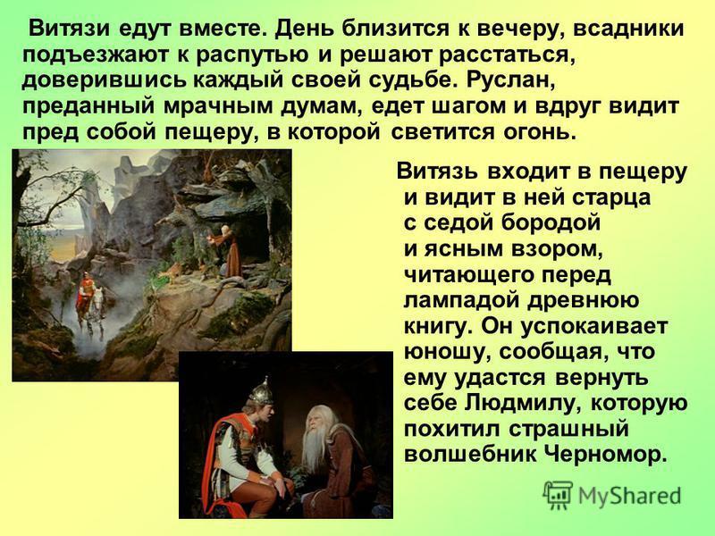 Витязь входит в пещеру и видит в ней старца с седой бородой и ясным взором, читающего перед лампадой древнюю книгу. Он успокаивает юношу, сообщая, что ему удастся вернуть себе Людмилу, которую похитил страшный волшебник Черномор. Витязи едут вместе.