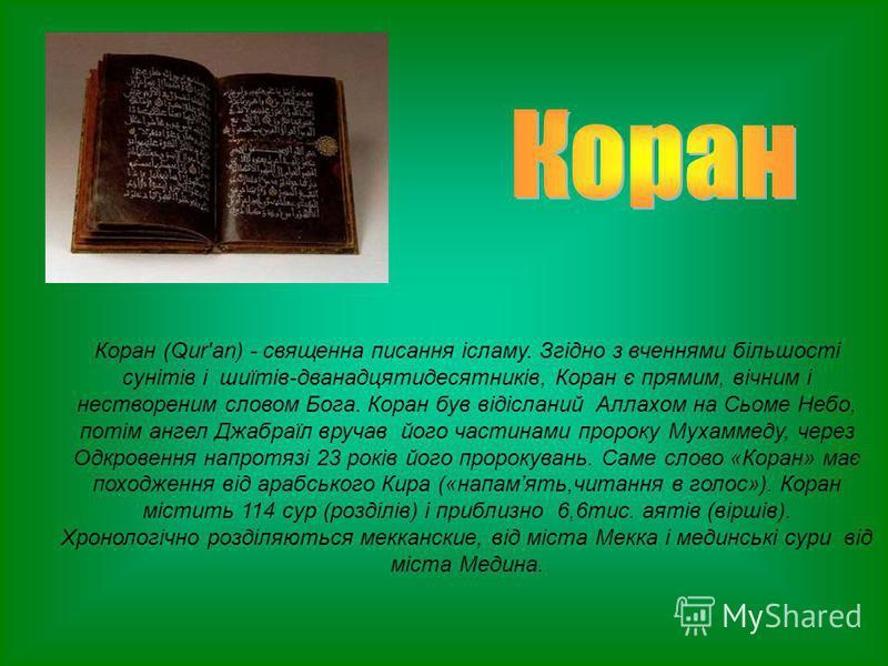 Коран (Qur'an) - священна писання ісламу. Згідно з вченнями більшості сунітів і шиїтів-дванадцятидесятників, Коран є прямим, вічним і нествореним словом Бога. Коран був відісланий Аллахом на Сьоме Небо, потім ангел Джабраїл вручав його частинами прор