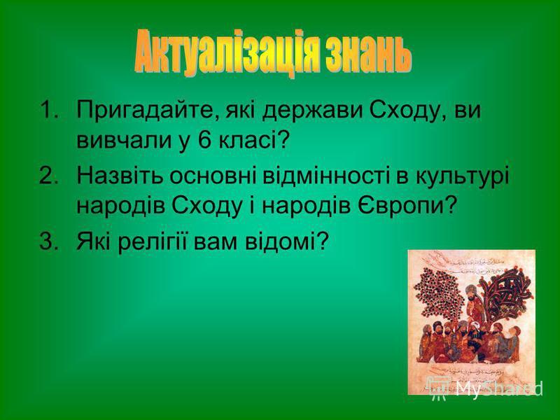 1.Пригадайте, які держави Сходу, ви вивчали у 6 класі? 2.Назвіть основні відмінності в культурі народів Сходу і народів Європи? 3.Які релігії вам відомі?