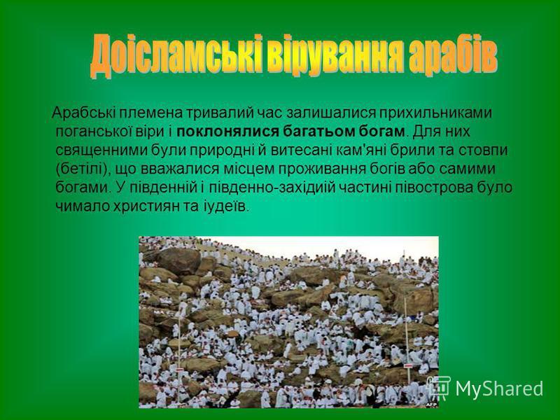 Арабські племена тривалий час залишалися прихильниками поганської віри і поклонялися багатьом богам. Для них священними були природні й витесані кам'яні брили та стовпи (бетілі), що вважалися місцем проживання богів або самими богами. У південній і п