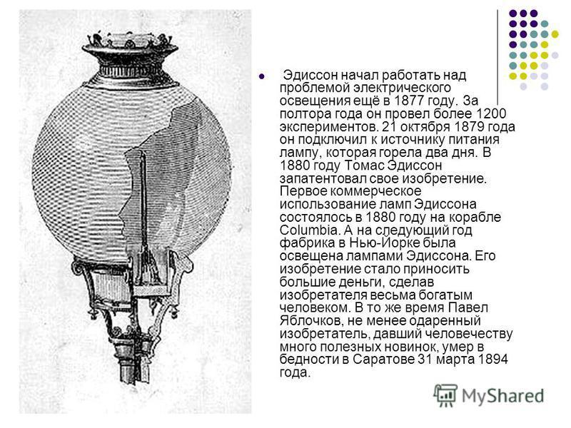 Эдиссон начал работать над проблемой электрического освещения ещё в 1877 году. За полтора года он провел более 1200 экспериментов. 21 октября 1879 года он подключил к источнику питания лампу, которая горела два дня. В 1880 году Томас Эдиссон запатент