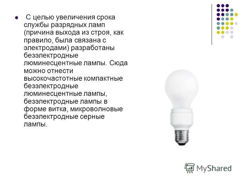 С целью увеличения срока службы разрядных ламп (причина выхода из строя, как правило, была связана с электродами) разработаны безэлектродные люминесцентные лампы. Сюда можно отнести высокочастотные компактные безэлектродные люминесцентные лампы, безэ