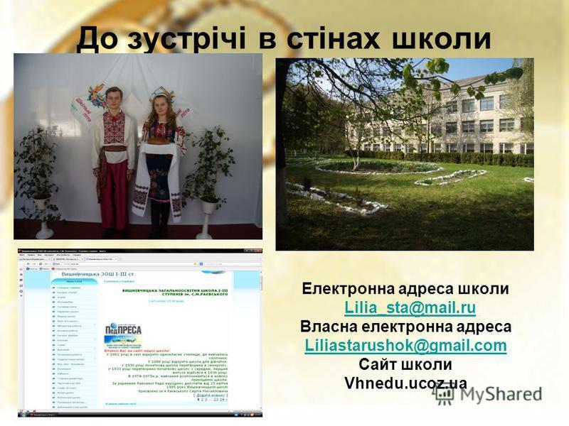 До зустрічі в стінах школи Електронна адреса школи Lilia_sta@mail.ru Власна електронна адреса Liliastarushok@gmail.com Сайт школи Vhnedu.ucoz.ua