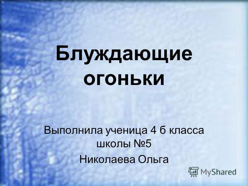 Блуждающие огоньки Выполнила ученица 4 б класса школы 5 Николаева Ольга