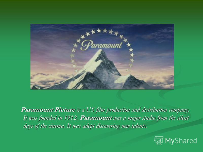 Paramount Picture is a US film production and distribution company. It was founded in 1912. Paramount was a major studio from the silent days of the cinema. It was adept discovering new talents.