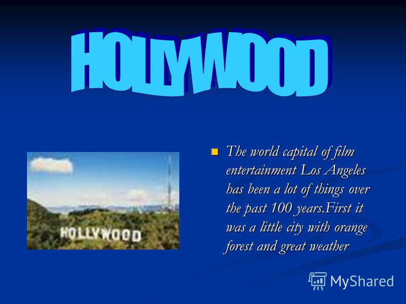 The world capital of film entertainment Los Angeles has been a lot of things over the past 100 years.First it was a little city with orange forest and great weather