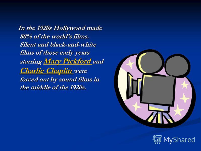 In the 1920s Hollywood made 80% of the worlds films. Silent and black-and-white films of those early years starring Mary Pickford and Charlie Chaplin were forced out by sound films in the middle of the 1920s. In the 1920s Hollywood made 80% of the wo