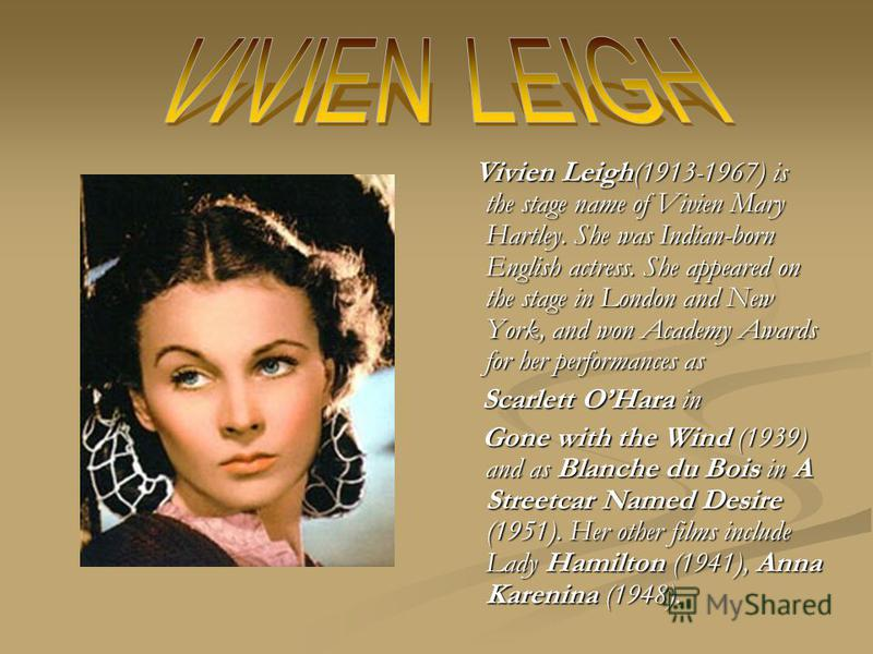 Vivien Leigh(1913-1967) is the stage name of Vivien Mary Hartley. She was Indian-born English actress. She appeared on the stage in London and New York, and won Academy Awards for her performances as Scarlett OHara in Gone with the Wind (1939) and as