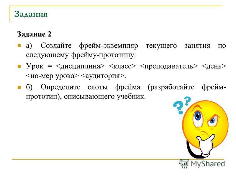 Задания Задание 2 а)Создайте фрейм-экземпляр текущего занятия по следующему фрейму-прототипу: Урок =. б)Определите слоты фрейма (разработайте фрейм- прототип), описывающего учебник.
