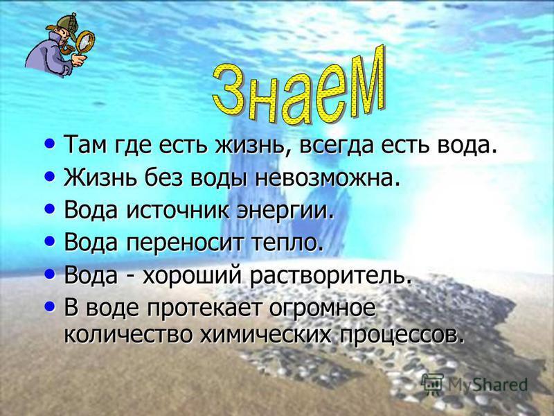 Там где есть жизнь, всегда есть вода. Там где есть жизнь, всегда есть вода. Жизнь без воды невозможна. Жизнь без воды невозможна. Вода источник энергии. Вода источник энергии. Вода переносит тепло. Вода переносит тепло. Вода - хороший растворитель. В