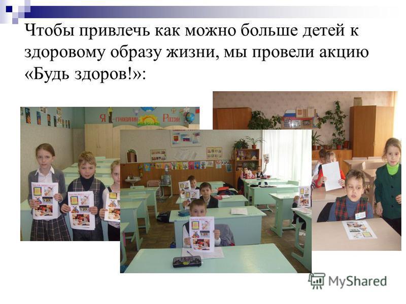 Чтобы привлечь как можно больше детей к здоровому образу жизни, мы провели акцию «Будь здоров!»: