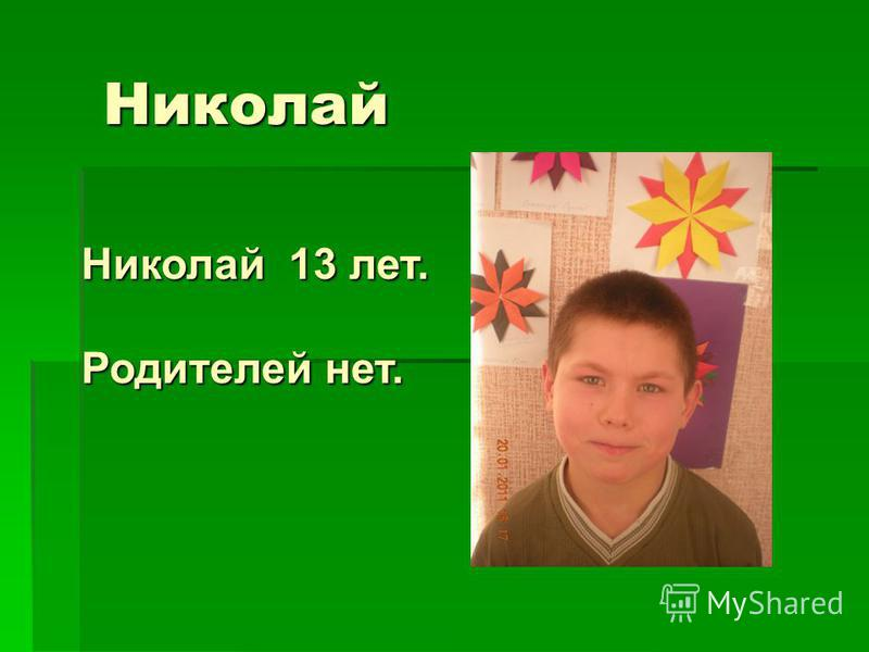Николай Николай 13 лет. Родителей нет.