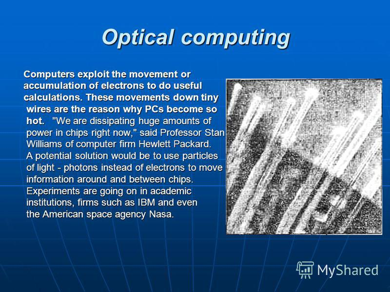 Optical computing Computers exploit the movement or accumulation of electrons to do useful calculations. These movements down tiny wires are the reason why PCs become so wires are the reason why PCs become so hot.