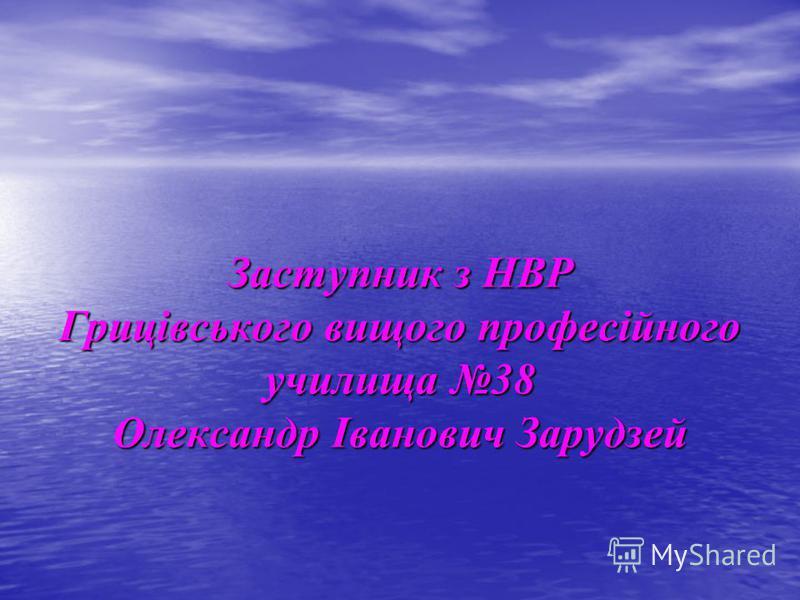 Заступник з НВР Грицівського вищого професійного училища 38 Олександр Іванович Зарудзей